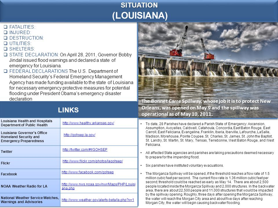 (LOUISIANA) SITUATION  FATALITIES:  INJURED:  DESTRUCTION:  UTILITIES:  SHELTERS:  STATE DECLARATION: On April 28, 2011, Governor Bobby Jindal issued flood warnings and declared a state of emergency for Louisiana.