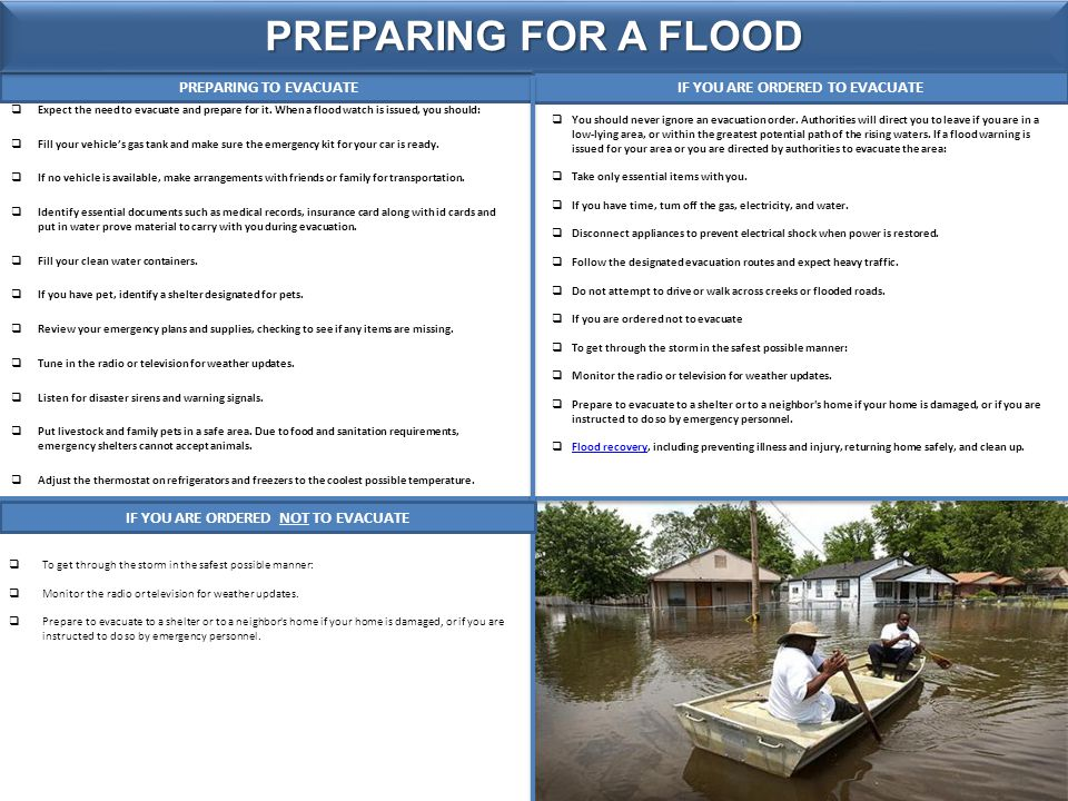 PREPARING TO EVACUATE PREPARING FOR A FLOOD  Expect the need to evacuate and prepare for it. When a flood watch is issued, you should:  Fill your ve