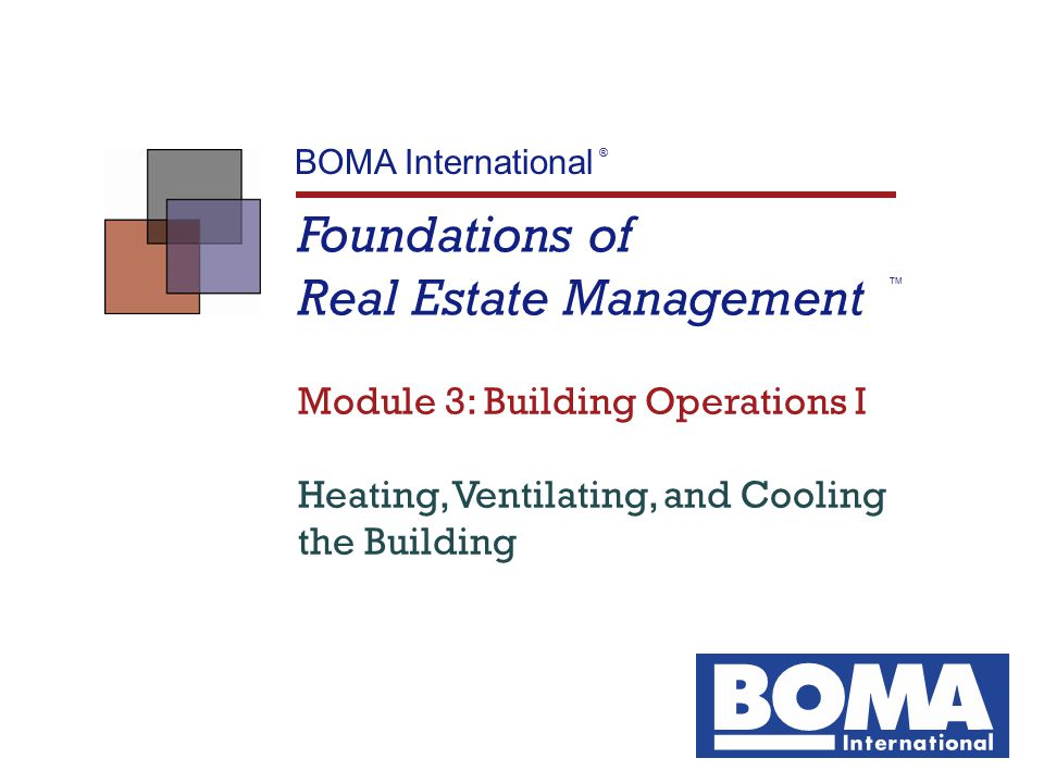 Foundations of Real Estate Management Module 3: Building Operations I TM 2 Objectives  List the three components of the HVAC system  List the three tasks of the ventilation system  Explain why it is important to balance outside air and exhaust air pressures, and tell what happens in a commercial building if the pressures are uneven  Trace the flow of air through the duct work distribution system  Describe how electric reheat coils in a VAV box provide heat  Describe how baseboard heating systems provide heat  Describe the refrigeration cycle  Describe the chilled water cycle  Describe the condenser water cycle  List at least five methods to improve efficiency of heating and cooling functions
