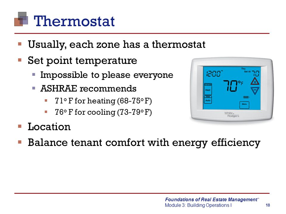 Foundations of Real Estate Management Module 3: Building Operations I TM 18 Thermostat  Usually, each zone has a thermostat  Set point temperature  Impossible to please everyone  ASHRAE recommends  71 o F for heating (68-75 o F)  76 o F for cooling (73-79 o F)  Location  Balance tenant comfort with energy efficiency