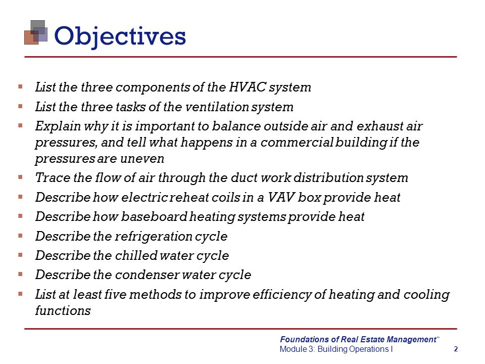 Foundations of Real Estate Management Module 3: Building Operations I TM 2 Objectives  List the three components of the HVAC system  List the three tasks of the ventilation system  Explain why it is important to balance outside air and exhaust air pressures, and tell what happens in a commercial building if the pressures are uneven  Trace the flow of air through the duct work distribution system  Describe how electric reheat coils in a VAV box provide heat  Describe how baseboard heating systems provide heat  Describe the refrigeration cycle  Describe the chilled water cycle  Describe the condenser water cycle  List at least five methods to improve efficiency of heating and cooling functions