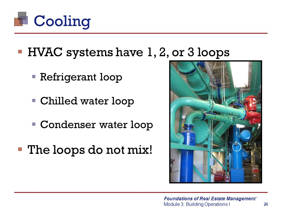 Foundations of Real Estate Management Module 3: Building Operations I TM 26 Cooling  HVAC systems have 1, 2, or 3 loops  Refrigerant loop  Chilled water loop  Condenser water loop  The loops do not mix!