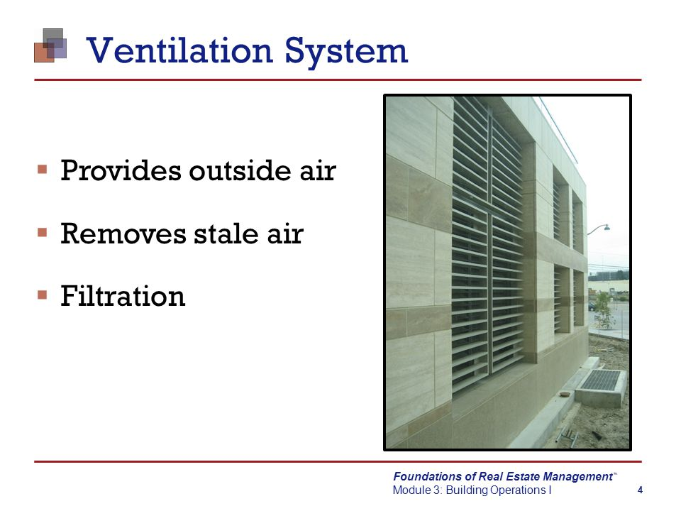 Foundations of Real Estate Management Module 3: Building Operations I TM 4 Ventilation System  Provides outside air  Removes stale air  Filtration