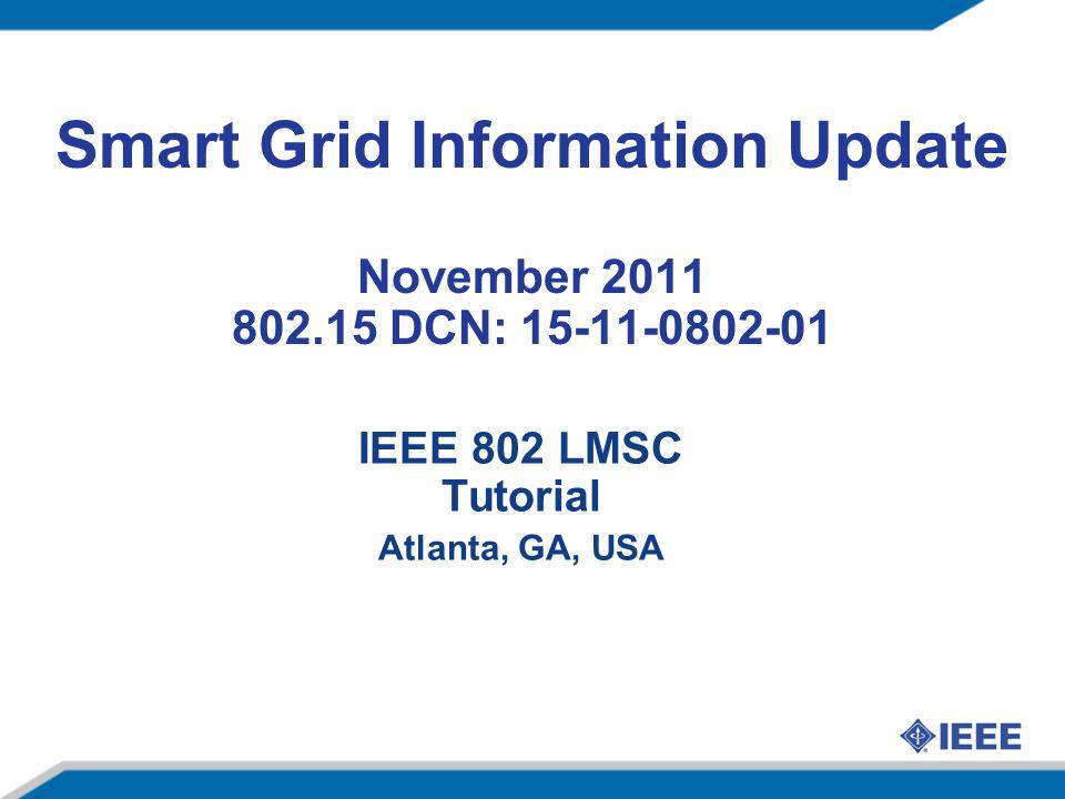 Smart Grid Information Update November 2011 IEEE Activities IEEE 802 LMSC Tutorial Atlanta, GA, USA