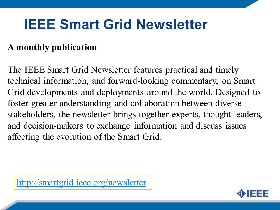 A monthly publication The IEEE Smart Grid Newsletter features practical and timely technical information, and forward-looking commentary, on Smart Gri