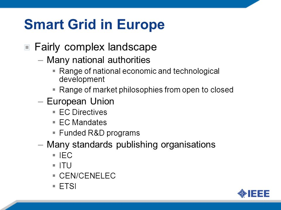 Smart Grid in Europe Fairly complex landscape –Many national authorities  Range of national economic and technological development  Range of market