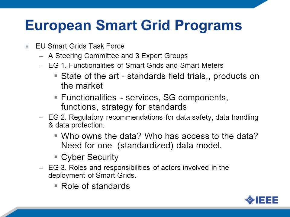 European Smart Grid Programs EU Smart Grids Task Force –A Steering Committee and 3 Expert Groups –EG 1. Functionalities of Smart Grids and Smart Meter