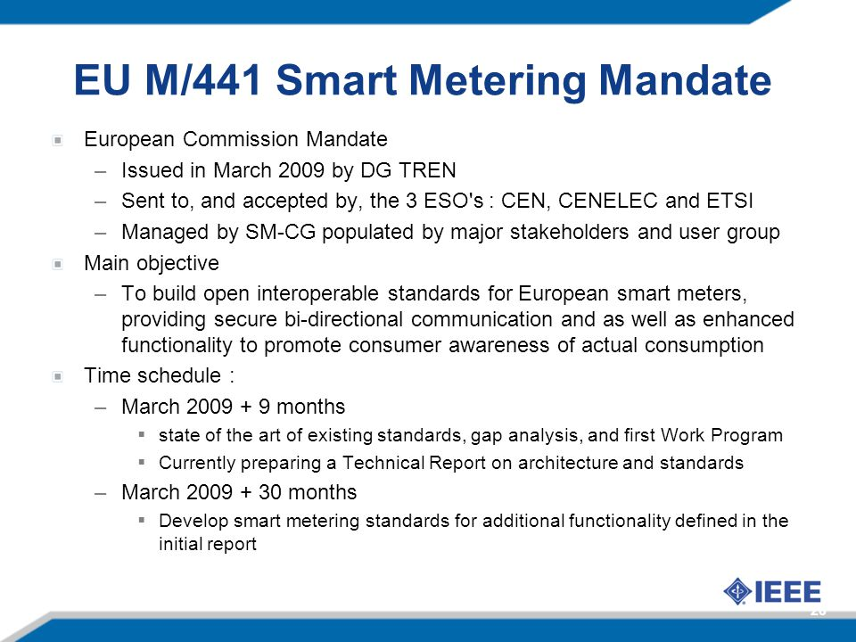 EU M/441 Smart Metering Mandate European Commission Mandate –Issued in March 2009 by DG TREN –Sent to, and accepted by, the 3 ESO's : CEN, CENELEC and