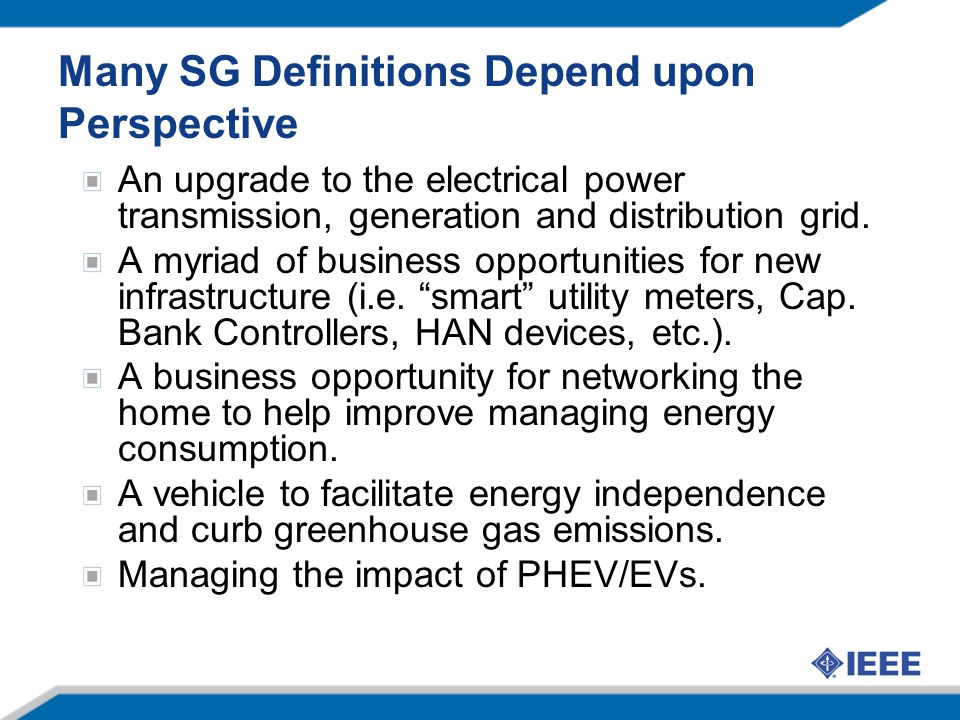 Many SG Definitions Depend upon Perspective An upgrade to the electrical power transmission, generation and distribution grid. A myriad of business op
