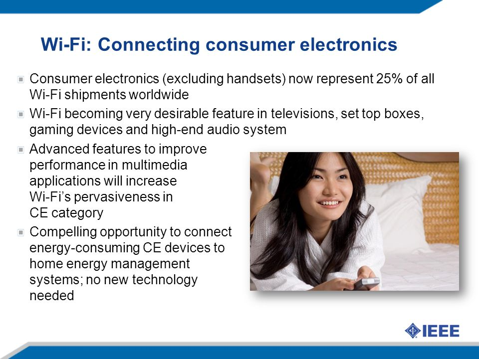 Wi-Fi: Connecting consumer electronics Consumer electronics (excluding handsets) now represent 25% of all Wi-Fi shipments worldwide Wi-Fi becoming ver