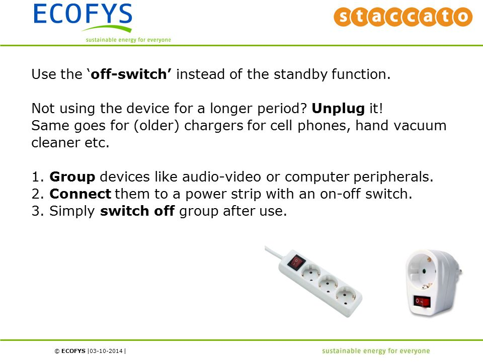 © ECOFYS | | Use the 'off-switch' instead of the standby function. Not using the device for a longer period? Unplug it! Same goes for (older) chargers