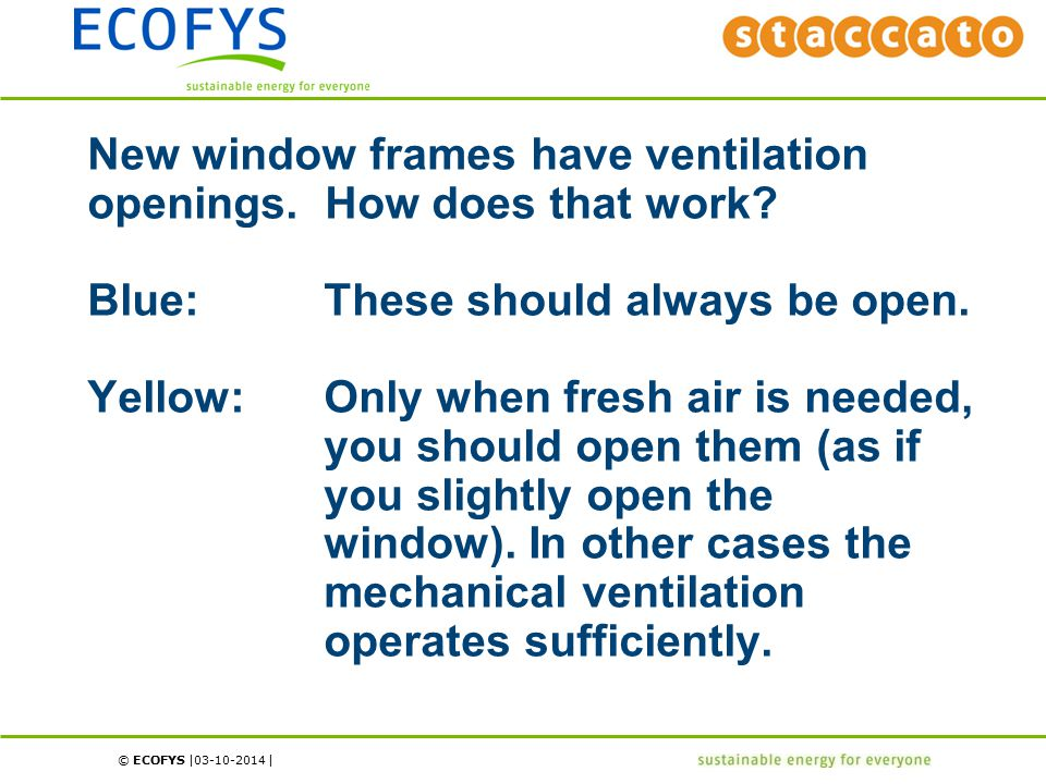 © ECOFYS | | New window frames have ventilation openings. How does that work? Blue:These should always be open. Yellow:Only when fresh air is needed,