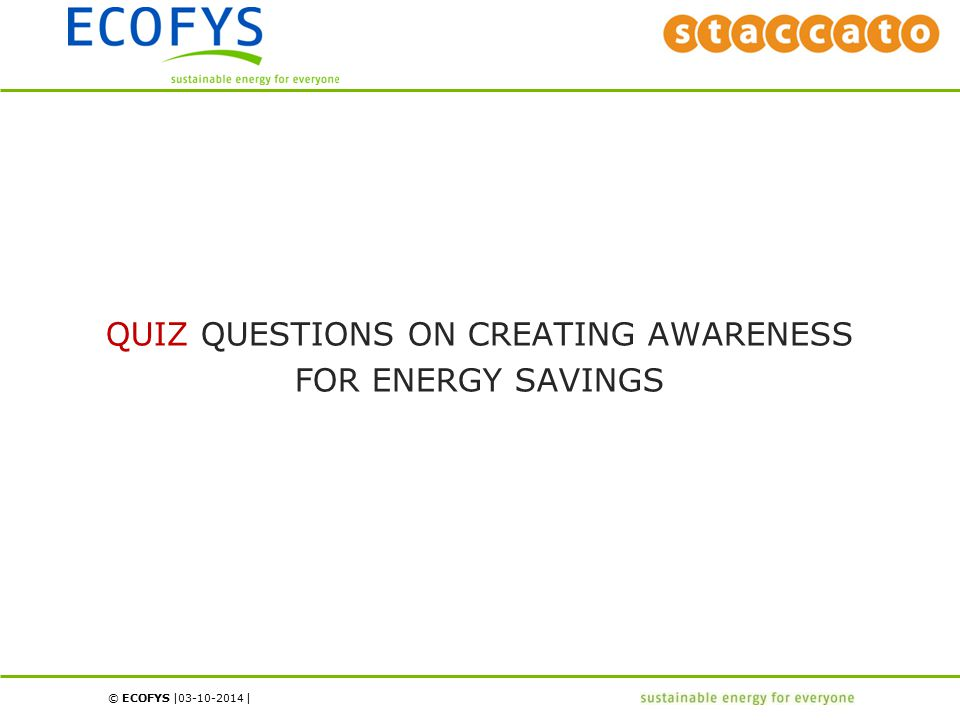 © ECOFYS | | 03-10-2014 QUIZ QUESTIONS ON CREATING AWARENESS FOR ENERGY SAVINGS