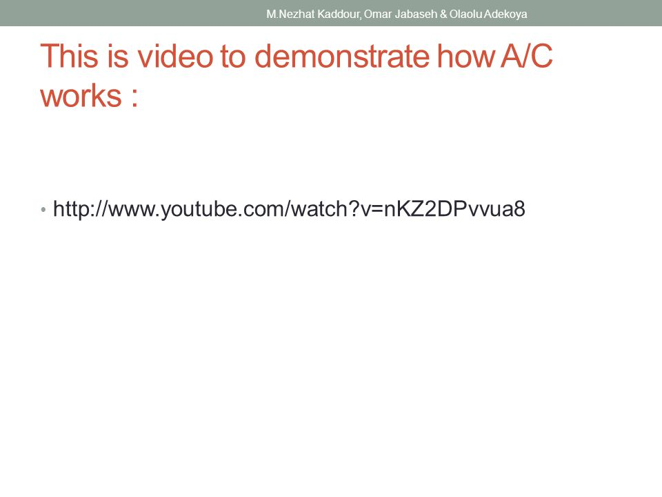 This is video to demonstrate how A/C works : http://www.youtube.com/watch v=nKZ2DPvvua8 M.Nezhat Kaddour, Omar Jabaseh & Olaolu Adekoya