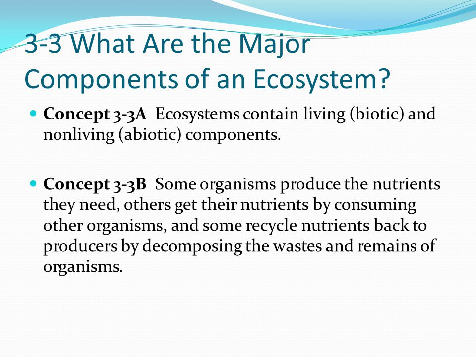 3-3 What Are the Major Components of an Ecosystem? Concept 3-3A Ecosystems contain living (biotic) and nonliving (abiotic) components. Concept 3-3B So