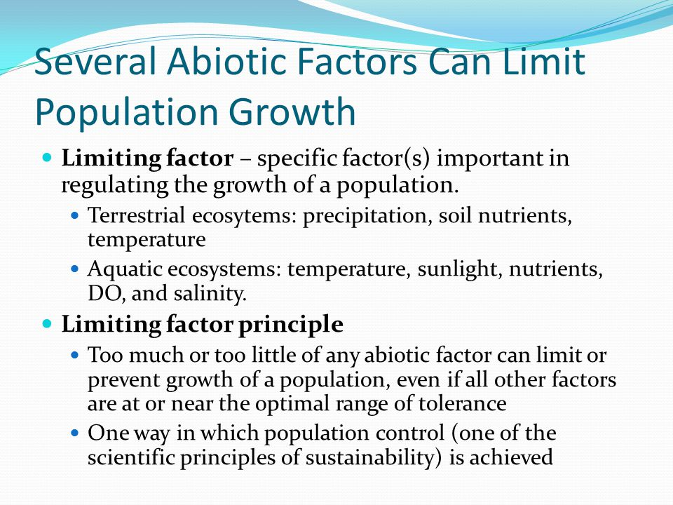 Several Abiotic Factors Can Limit Population Growth Limiting factor – specific factor(s) important in regulating the growth of a population. Terrestri