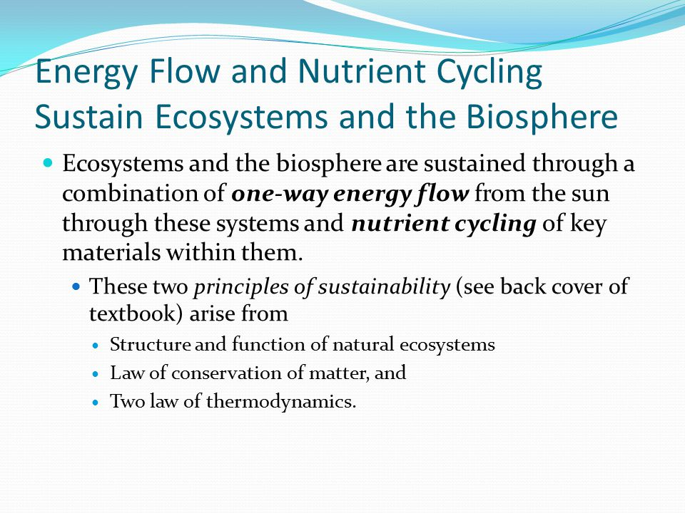 Energy Flow and Nutrient Cycling Sustain Ecosystems and the Biosphere Ecosystems and the biosphere are sustained through a combination of one-way ener