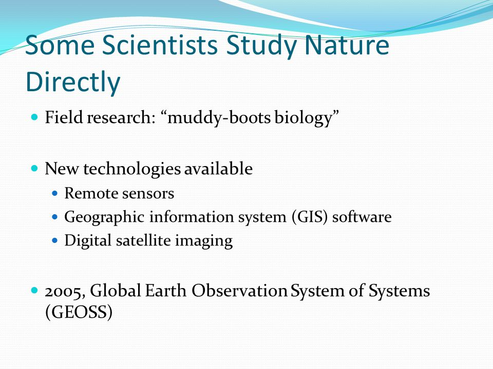"Some Scientists Study Nature Directly Field research: ""muddy-boots biology"" New technologies available Remote sensors Geographic information system (G"