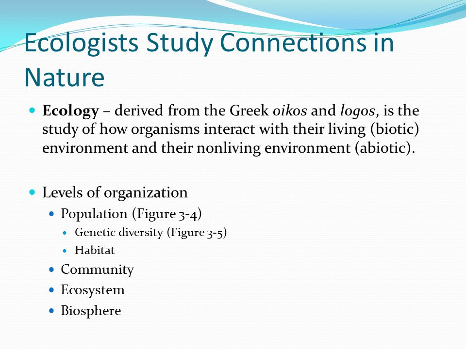 Ecologists Study Connections in Nature Ecology – derived from the Greek oikos and logos, is the study of how organisms interact with their living (bio