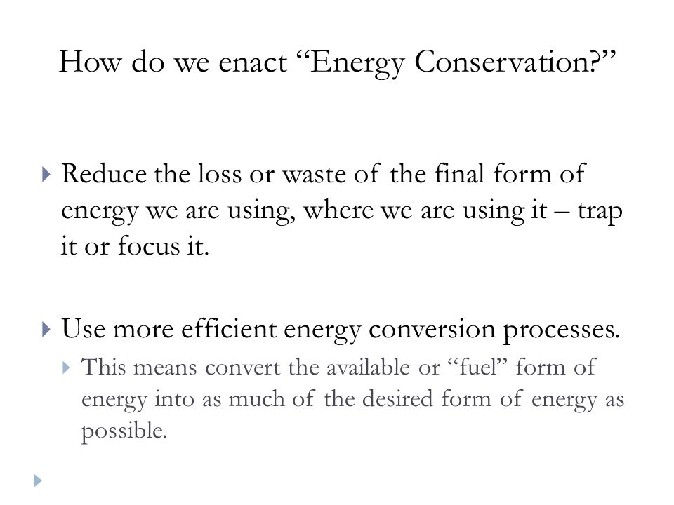How do we enact Energy Conservation?  Reduce the loss or waste of the final form of energy we are using, where we are using it – trap it or focus it.