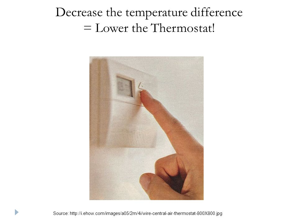 Decrease the temperature difference = Lower the Thermostat.