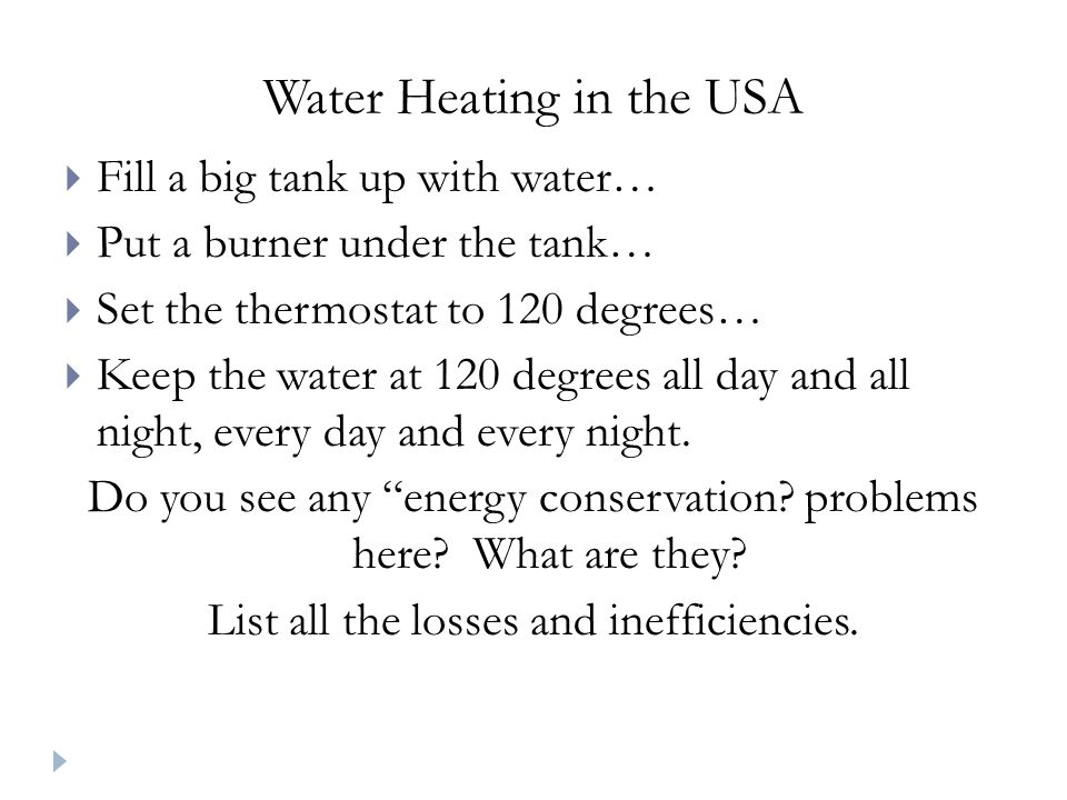 Water Heating in the USA  Fill a big tank up with water…  Put a burner under the tank…  Set the thermostat to 120 degrees…  Keep the water at 120 degrees all day and all night, every day and every night.