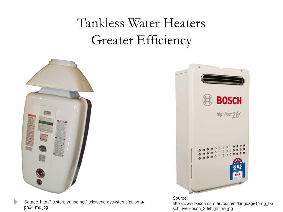Tankless Water Heaters Greater Efficiency Source: http://lib.store.yahoo.net/lib/lowenergysystems/paloma- ph24-md.jpg Source: http://www.bosch.com.au/content/language1/img_bo schLive/Bosch_26ehighflow.jpg