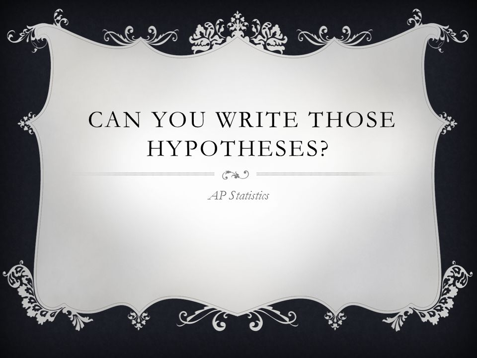 CAN YOU WRITE THOSE HYPOTHESES? AP Statistics