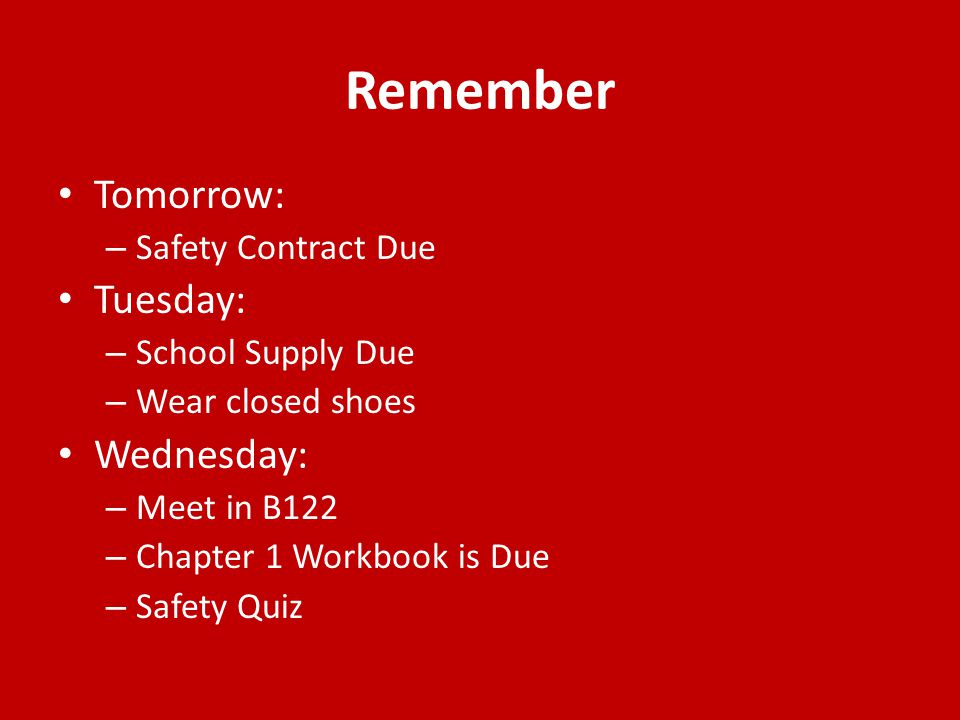 Remember Tomorrow: – Safety Contract Due Tuesday: – School Supply Due – Wear closed shoes Wednesday: – Meet in B122 – Chapter 1 Workbook is Due – Safe