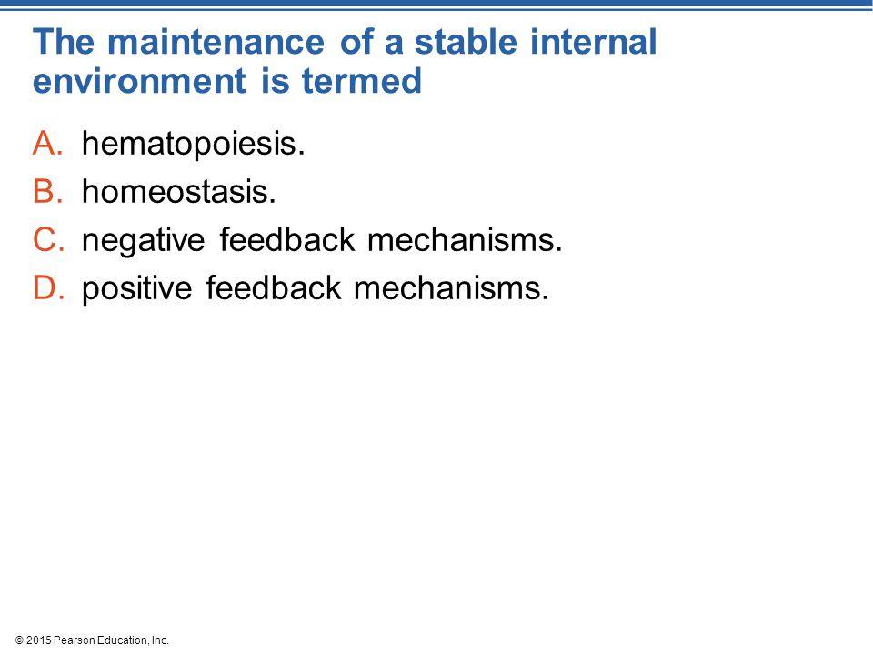 The maintenance of a stable internal environment is termed A.hematopoiesis. B.homeostasis. C.negative feedback mechanisms. D.positive feedback mechani