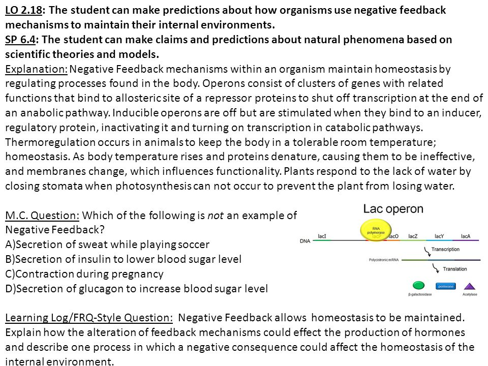 LO 2.18: The student can make predictions about how organisms use negative feedback mechanisms to maintain their internal environments. SP 6.4: The st