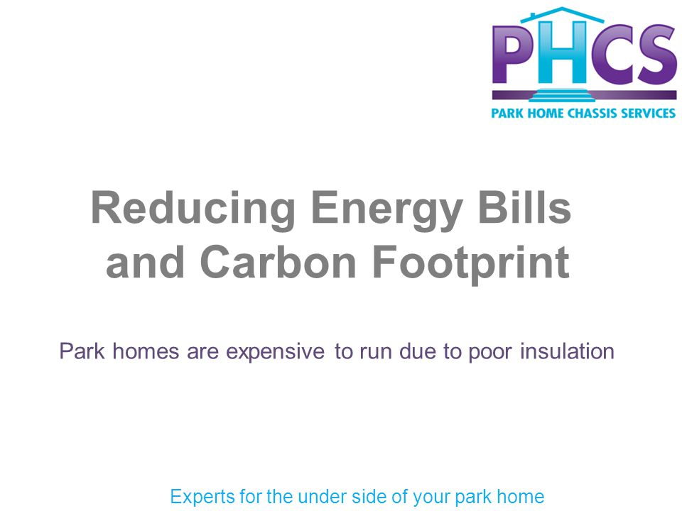 Reducing Energy Bills and Carbon Footprint Park homes are expensive to run due to poor insulation Experts for the under side of your park home