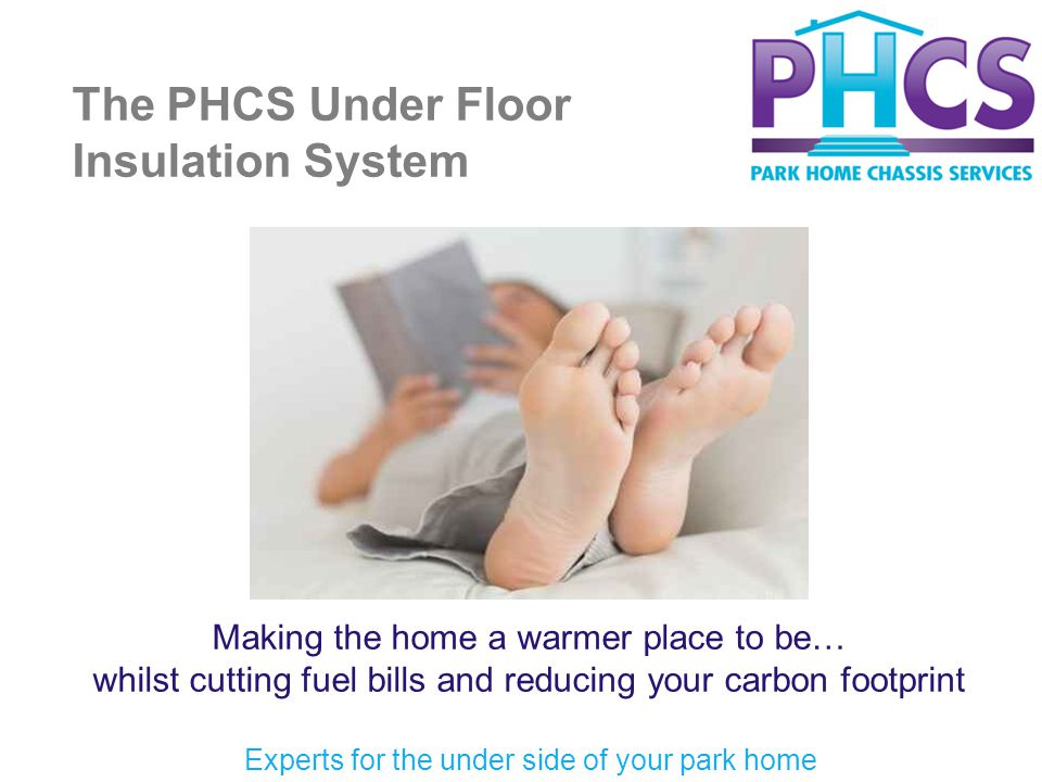 The PHCS Under Floor Insulation System Making the home a warmer place to be… whilst cutting fuel bills and reducing your carbon footprint