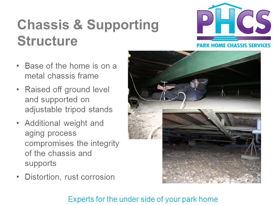 Chassis & Supporting Structure Experts for the under side of your park home Base of the home is on a metal chassis frame Raised off ground level and supported on adjustable tripod stands Additional weight and aging process compromises the integrity of the chassis and supports Distortion, rust corrosion