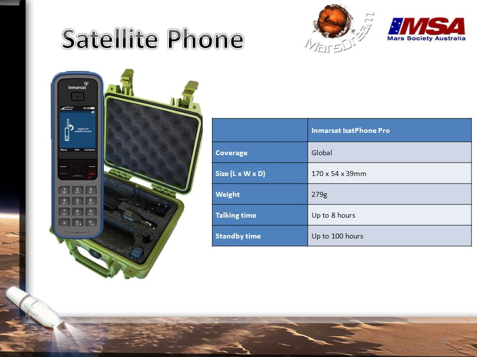 Inmarsat IsatPhone Pro CoverageGlobal Size (L x W x D)170 x 54 x 39mm Weight279g Talking timeUp to 8 hours Standby timeUp to 100 hours 28