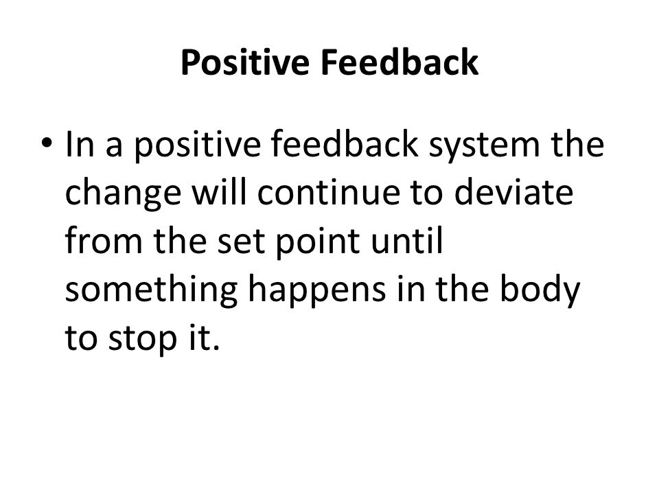 Positive Feedback In a positive feedback system the change will continue to deviate from the set point until something happens in the body to stop it.