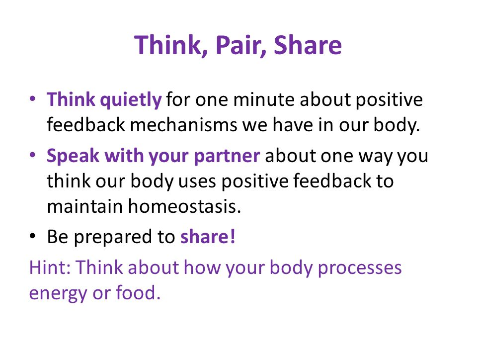 Think, Pair, Share Think quietly for one minute about positive feedback mechanisms we have in our body. Speak with your partner about one way you thin