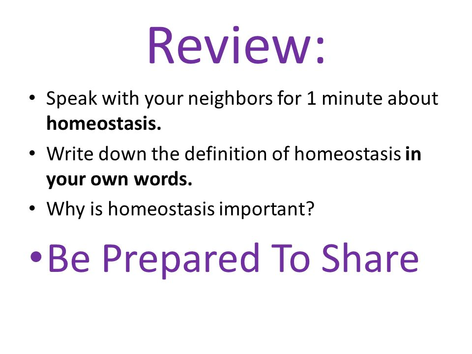 Review: Speak with your neighbors for 1 minute about homeostasis. Write down the definition of homeostasis in your own words. Why is homeostasis impor