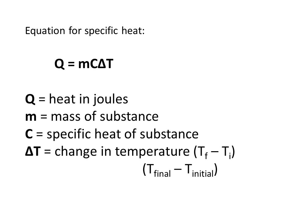 Equation for specific heat: Q = mC∆T Q = heat in joules m = mass of substance C = specific heat of substance ∆T = change in temperature (T f – T i ) (