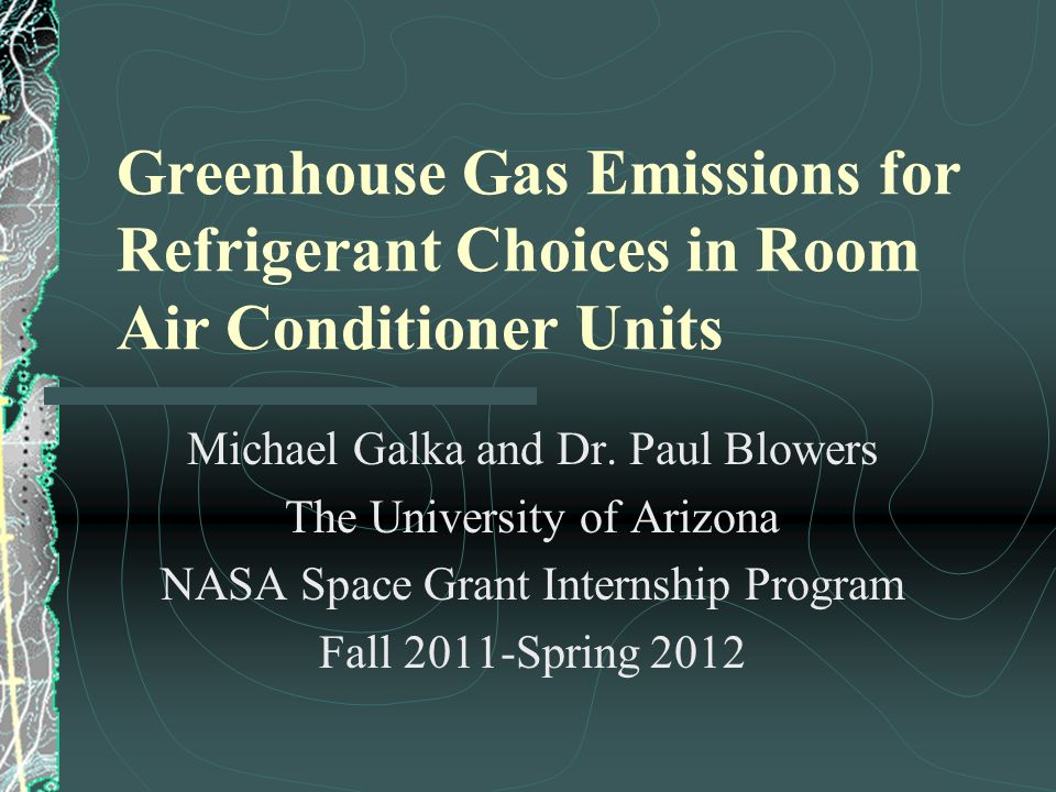 Greenhouse Gas Emissions for Refrigerant Choices in Room Air Conditioner Units Michael Galka and Dr. Paul Blowers The University of Arizona NASA Space