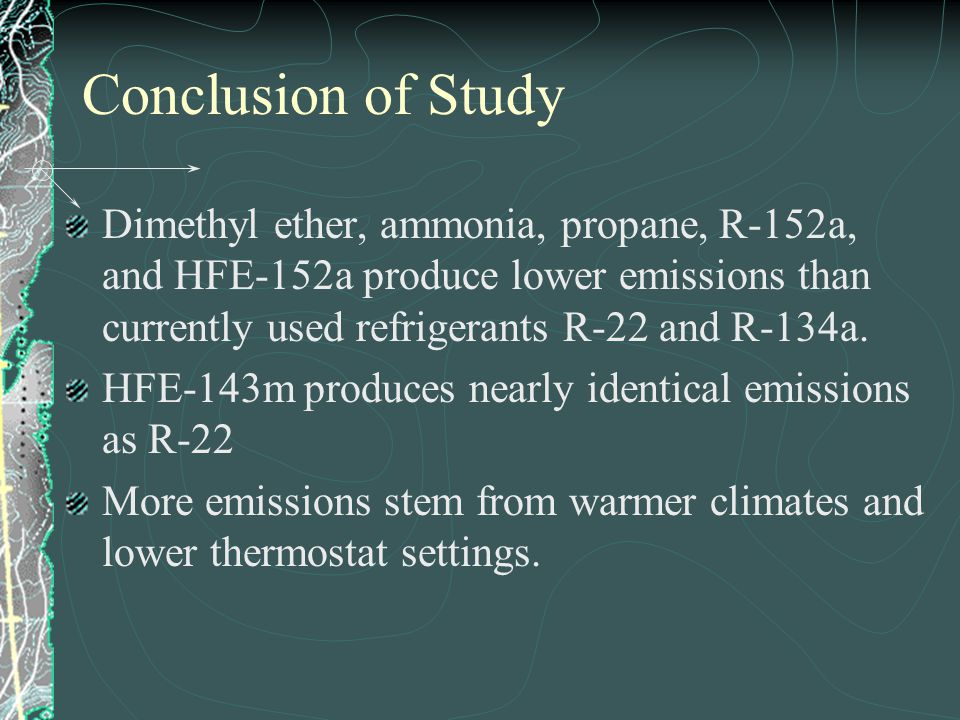 Conclusion of Study Dimethyl ether, ammonia, propane, R-152a, and HFE-152a produce lower emissions than currently used refrigerants R-22 and R-134a. H