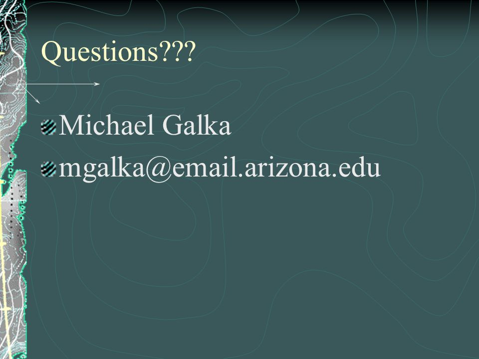 Questions??? Michael Galka mgalka@email.arizona.edu