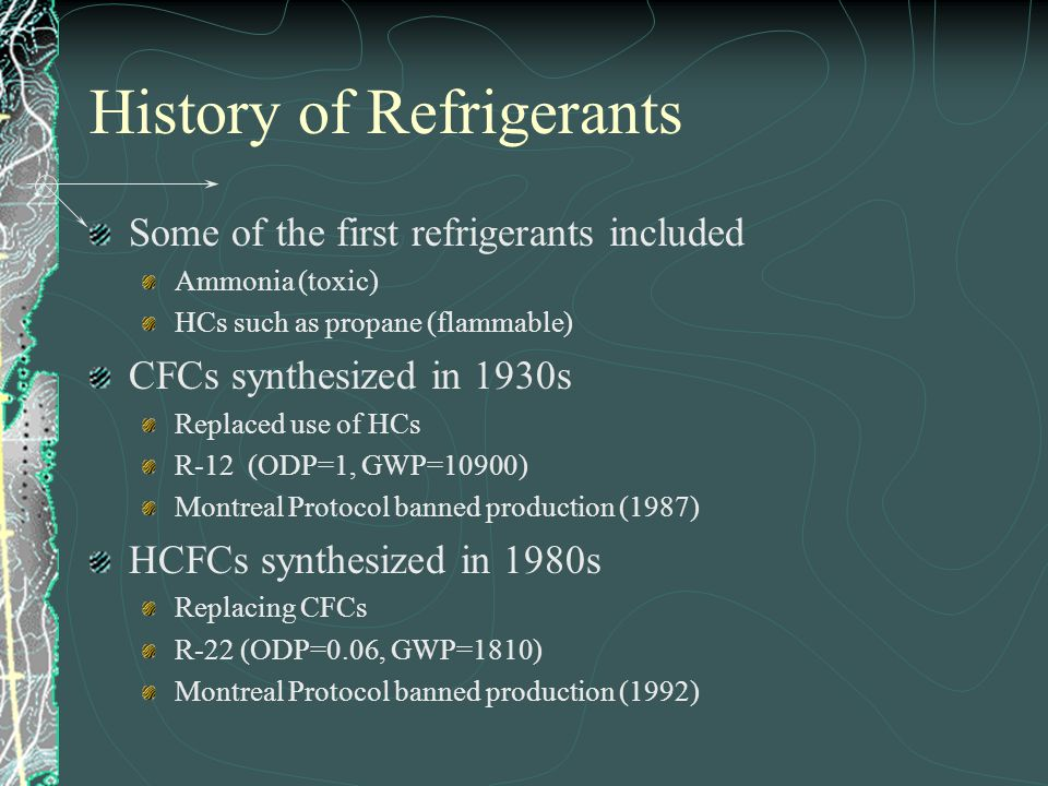 History of Refrigerants Some of the first refrigerants included Ammonia (toxic) HCs such as propane (flammable) CFCs synthesized in 1930s Replaced use