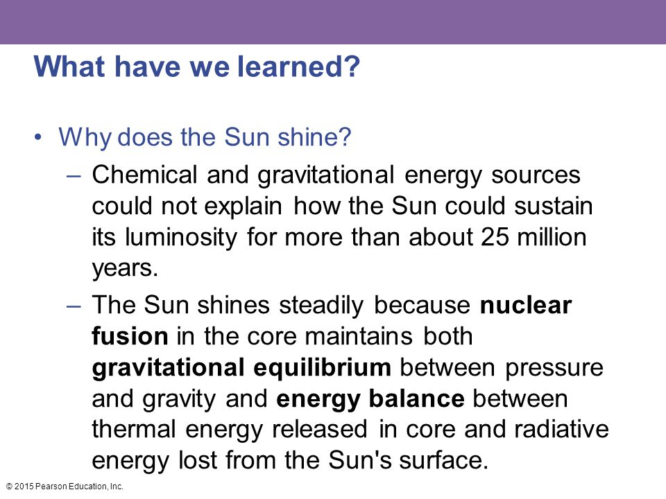 What have we learned? Why does the Sun shine? –Chemical and gravitational energy sources could not explain how the Sun could sustain its luminosity fo