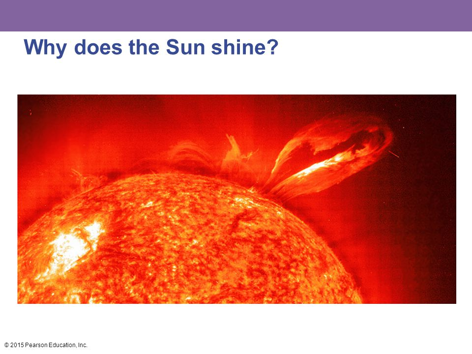 Why does the Sun shine? © 2015 Pearson Education, Inc.