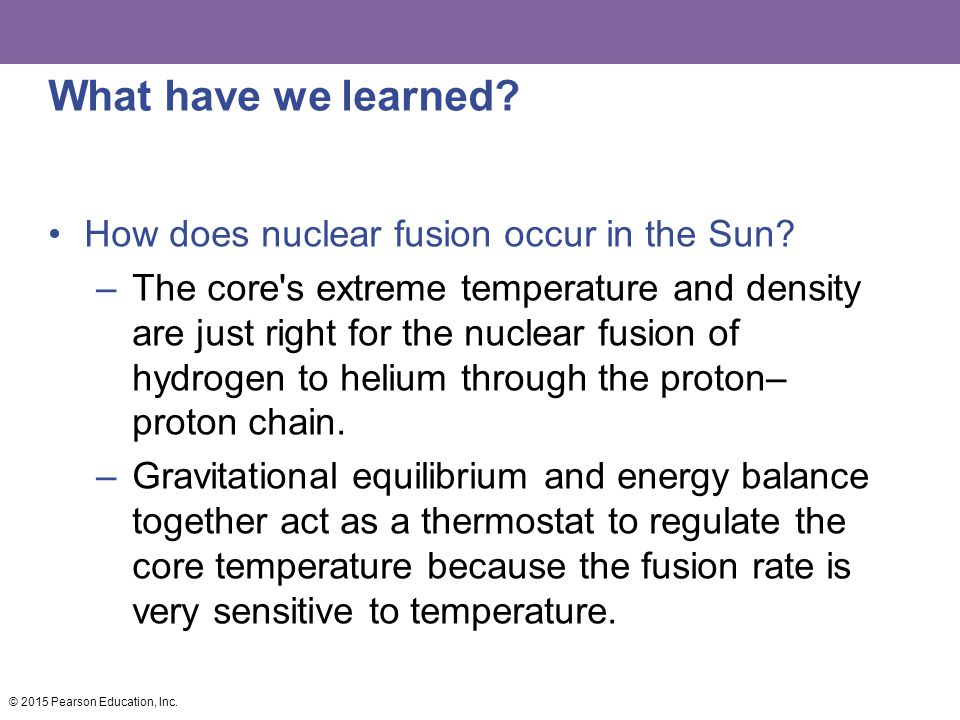 What have we learned? How does nuclear fusion occur in the Sun? –The core's extreme temperature and density are just right for the nuclear fusion of h