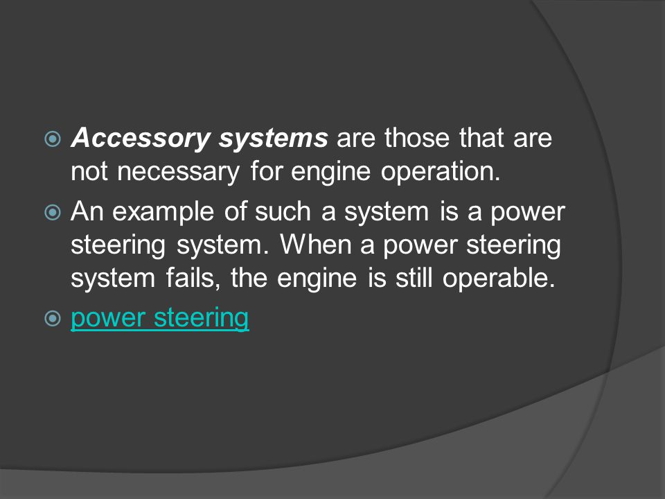  Accessory systems are those that are not necessary for engine operation.  An example of such a system is a power steering system. When a power stee
