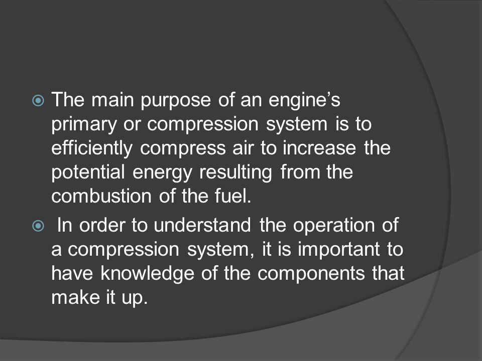  The main purpose of an engine's primary or compression system is to efficiently compress air to increase the potential energy resulting from the com