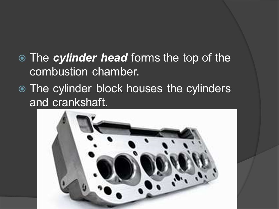  The cylinder head forms the top of the combustion chamber.  The cylinder block houses the cylinders and crankshaft.