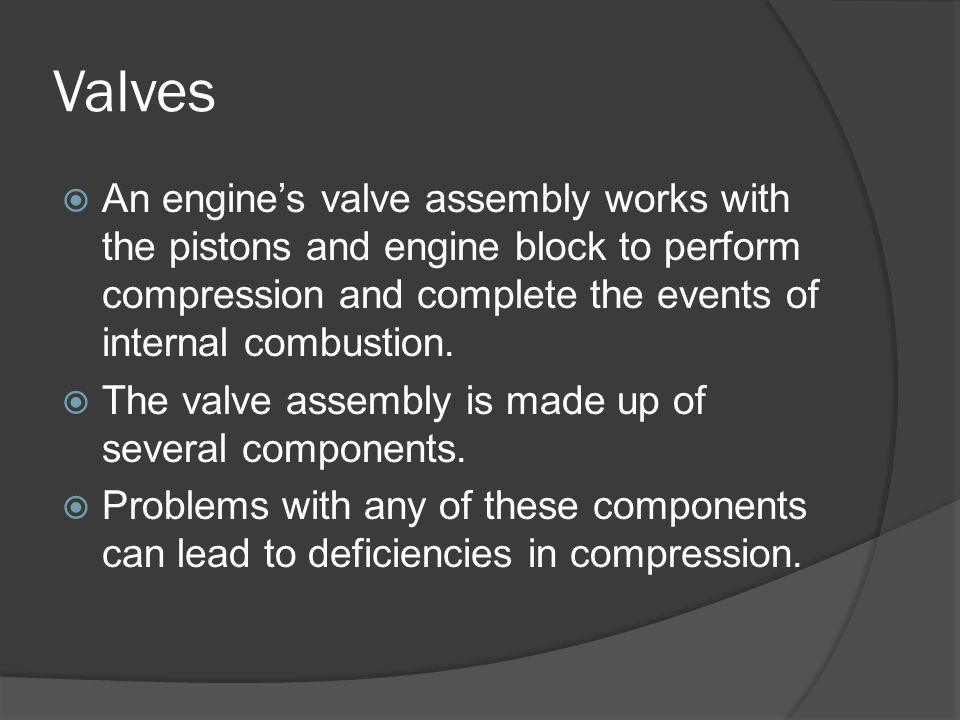 Valves  An engine's valve assembly works with the pistons and engine block to perform compression and complete the events of internal combustion.  T